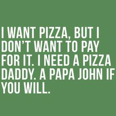 I need a pizza daddy